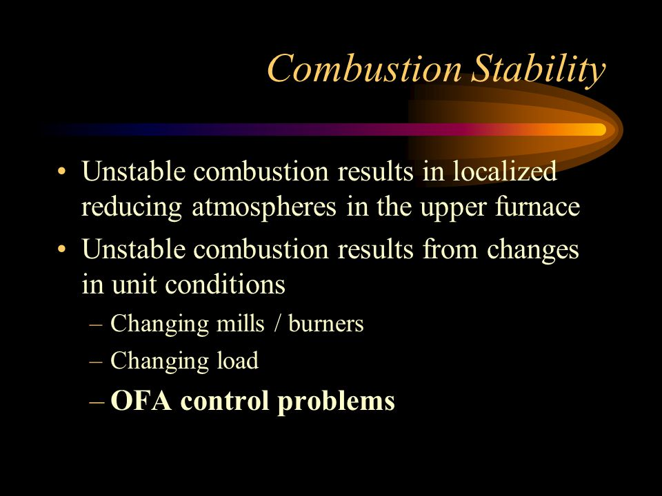Combustion Stability Unstable combustion results in localized reducing atmospheres in the upper furnace.