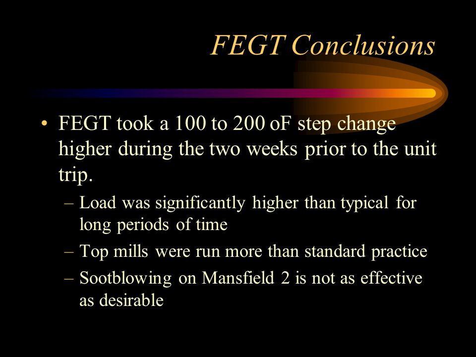 FEGT Conclusions FEGT took a 100 to 200 oF step change higher during the two weeks prior to the unit trip.