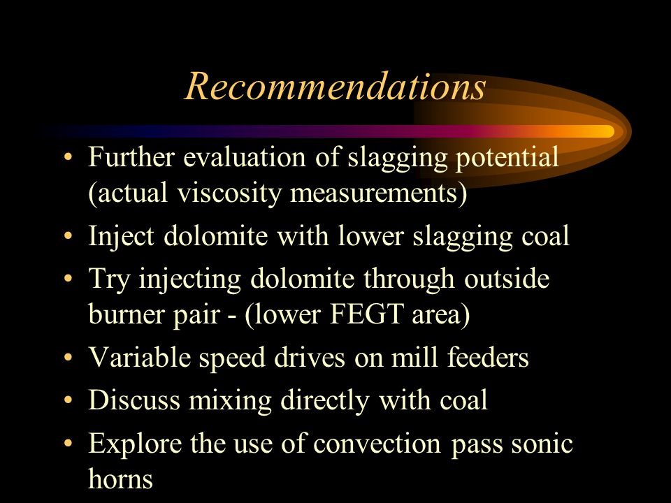Recommendations Further evaluation of slagging potential (actual viscosity measurements) Inject dolomite with lower slagging coal.