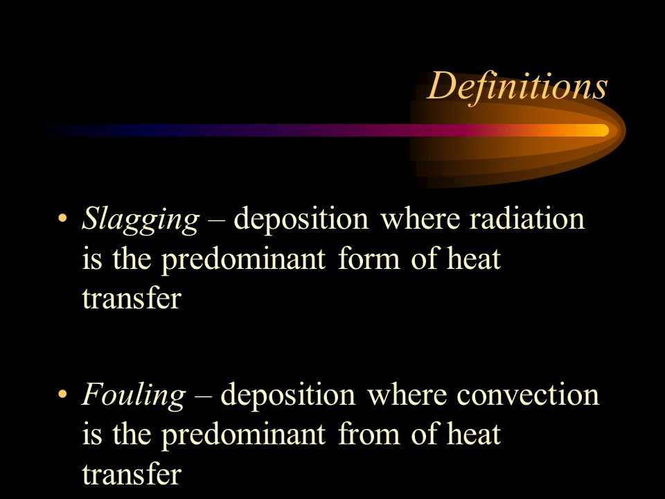 Definitions Slagging – deposition where radiation is the predominant form of heat transfer.