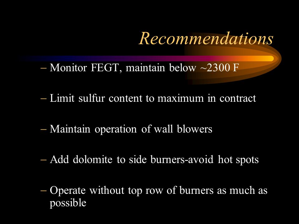 Recommendations Monitor FEGT, maintain below ~2300 F