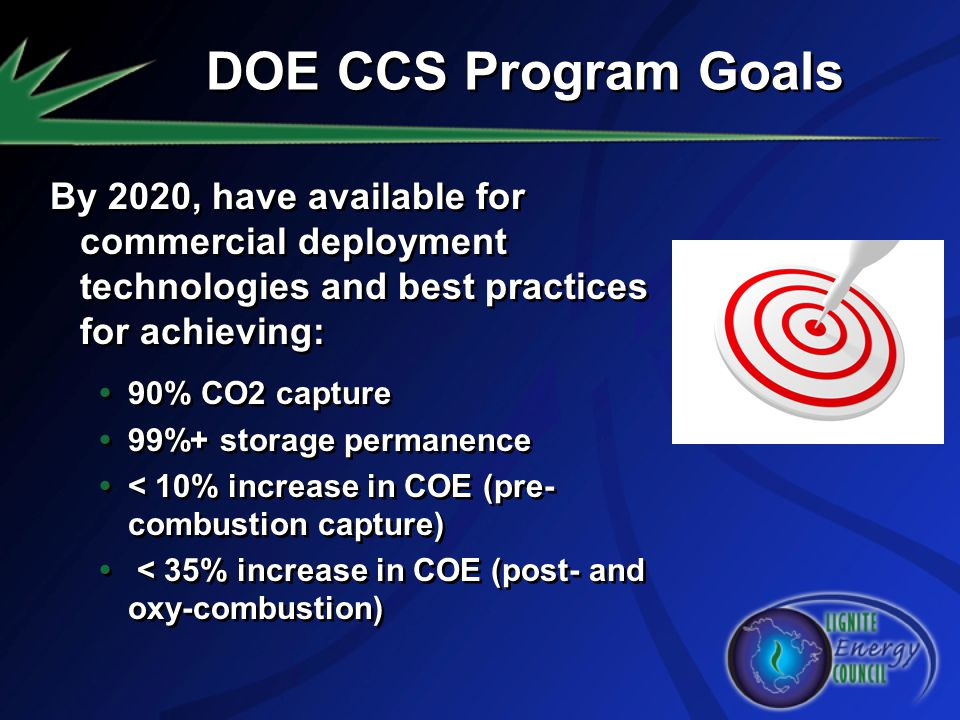 DOE CCS Program Goals By 2020, have available for commercial deployment technologies and best practices for achieving: