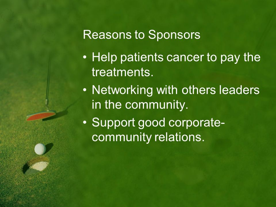 Reasons to Sponsors Help patients cancer to pay the treatments. Networking with others leaders in the community.