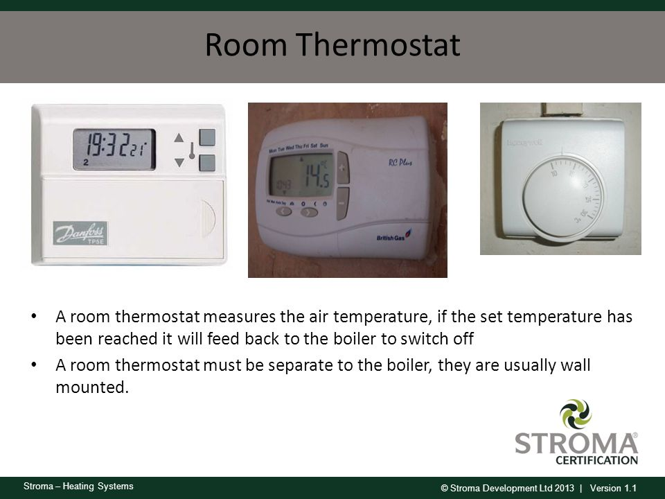 Room Thermostat A room thermostat measures the air temperature, if the set temperature has been reached it will feed back to the boiler to switch off.