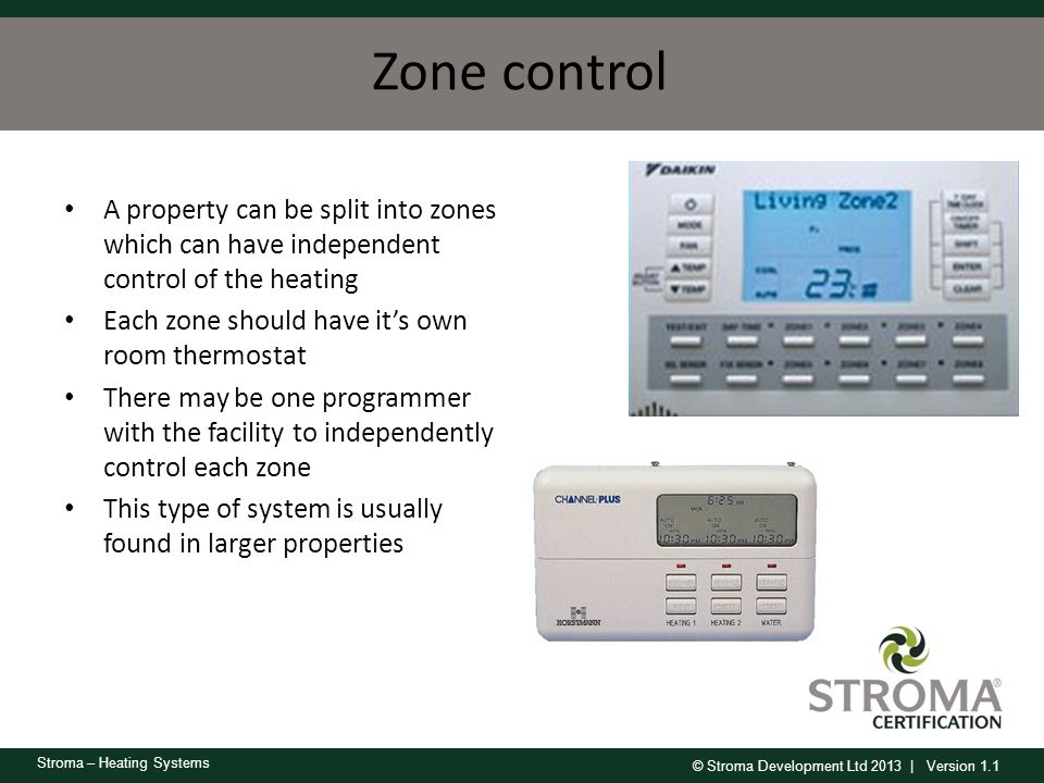 Zone control A property can be split into zones which can have independent control of the heating. Each zone should have it's own room thermostat.