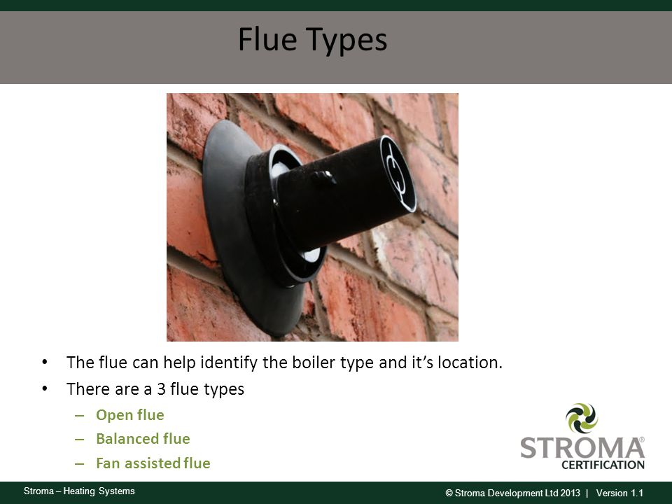 Flue Types The flue can help identify the boiler type and it's location. There are a 3 flue types.