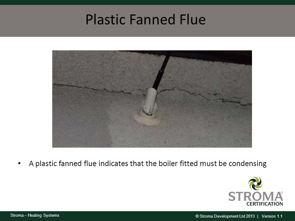 Plastic Fanned Flue A plastic fanned flue indicates that the boiler fitted must be condensing