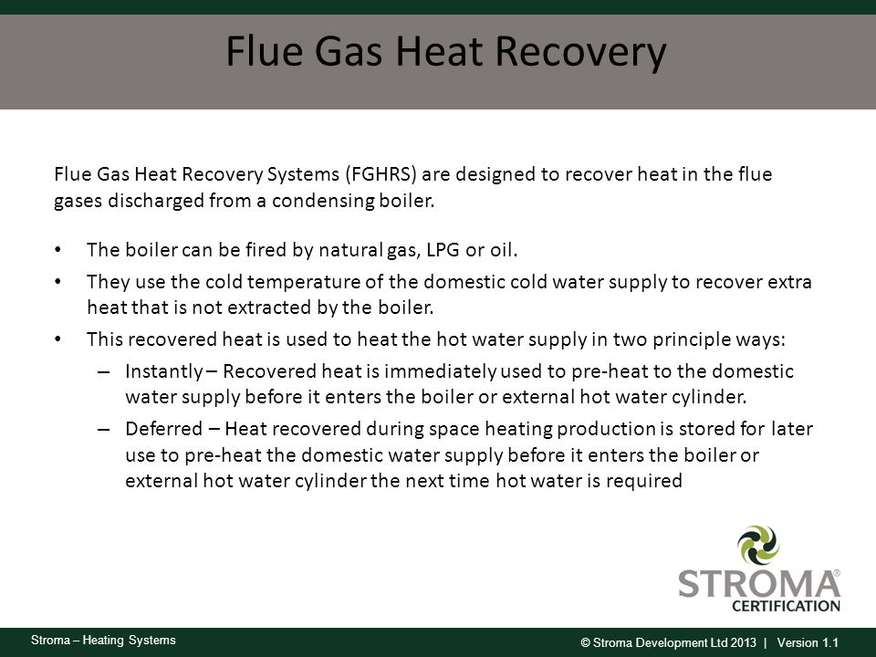 Flue Gas Heat Recovery Flue Gas Heat Recovery Systems (FGHRS) are designed to recover heat in the flue gases discharged from a condensing boiler.