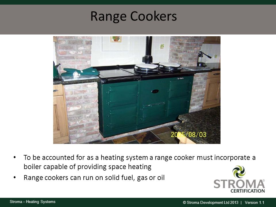 Range Cookers Aga, Rayburn. Can provide heating and hot water. Very inefficient in RDSAP.