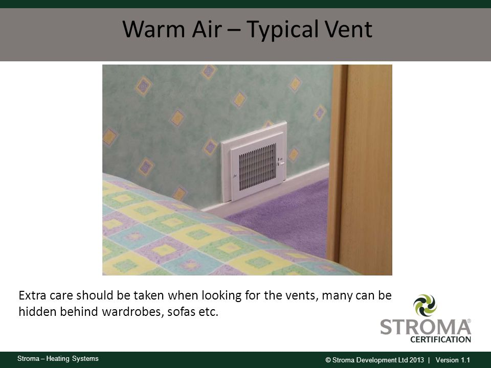 Warm Air – Typical Vent Extra care should be taken when looking for the vents, many can be hidden behind wardrobes, sofas etc.
