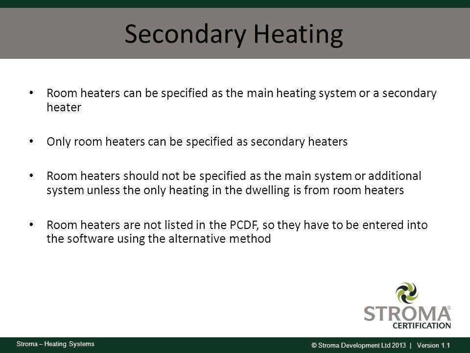 Secondary Heating Room heaters can be specified as the main heating system or a secondary heater.