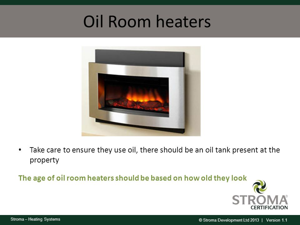 Oil Room heaters Take care to ensure they use oil, there should be an oil tank present at the property.