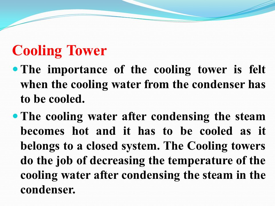 Cooling Tower The importance of the cooling tower is felt when the cooling water from the condenser has to be cooled.