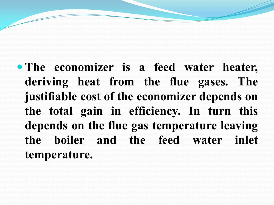 The economizer is a feed water heater, deriving heat from the flue gases.
