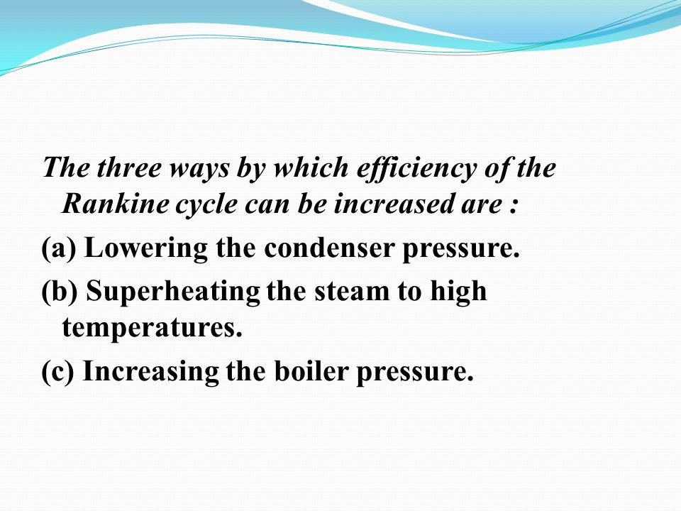 The three ways by which efficiency of the Rankine cycle can be increased are :