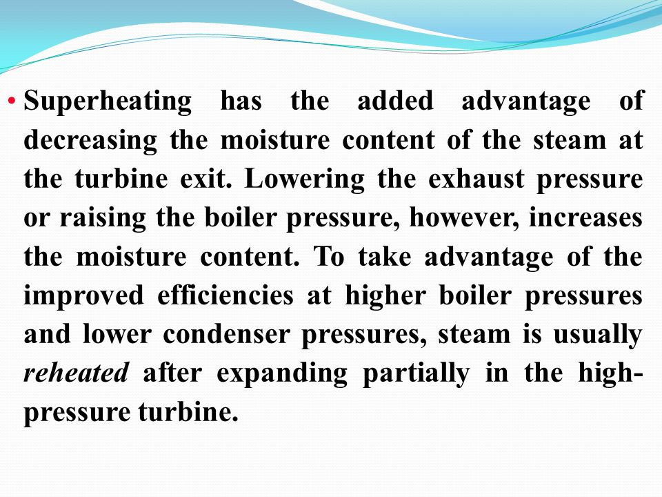 Superheating has the added advantage of decreasing the moisture content of the steam at the turbine exit.