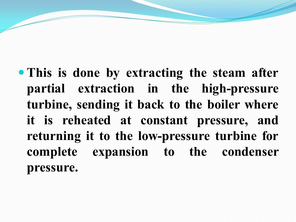This is done by extracting the steam after partial extraction in the high-pressure turbine, sending it back to the boiler where it is reheated at constant pressure, and returning it to the low-pressure turbine for complete expansion to the condenser pressure.