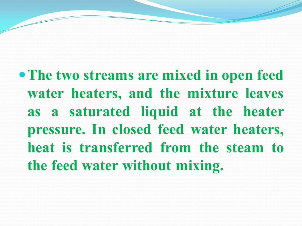 The two streams are mixed in open feed water heaters, and the mixture leaves as a saturated liquid at the heater pressure.