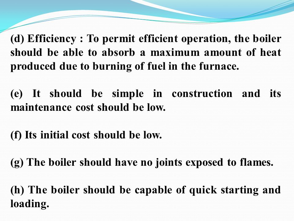 (d) Efficiency : To permit efficient operation, the boiler should be able to absorb a maximum amount of heat produced due to burning of fuel in the furnace.