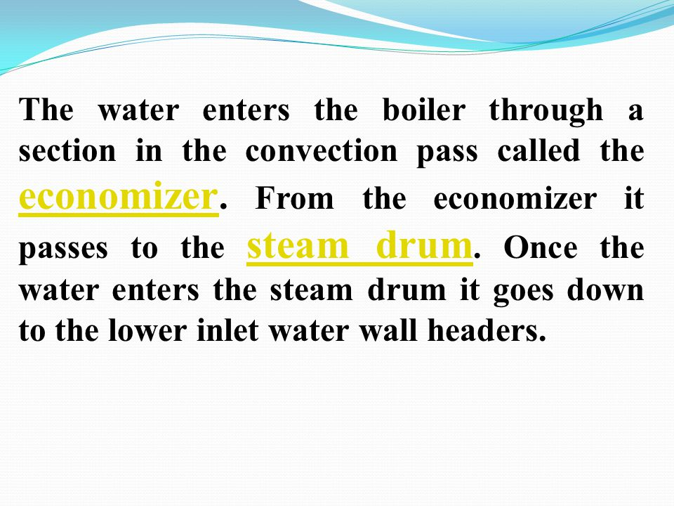 The water enters the boiler through a section in the convection pass called the economizer.