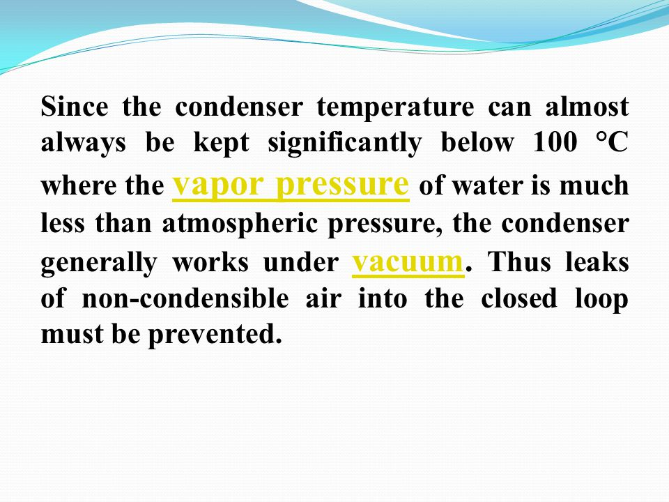 Since the condenser temperature can almost always be kept significantly below 100 °C where the vapor pressure of water is much less than atmospheric pressure, the condenser generally works under vacuum.