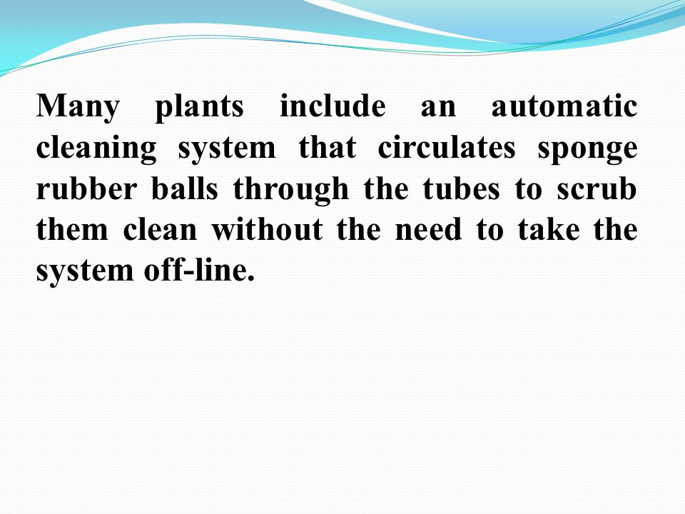 Many plants include an automatic cleaning system that circulates sponge rubber balls through the tubes to scrub them clean without the need to take the system off-line.