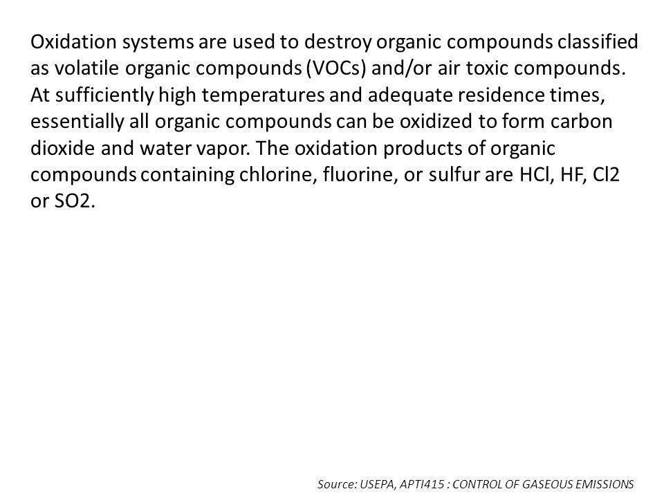 Oxidation systems are used to destroy organic compounds classified as volatile organic compounds (VOCs) and/or air toxic compounds. At sufficiently high temperatures and adequate residence times, essentially all organic compounds can be oxidized to form carbon dioxide and water vapor. The oxidation products of organic compounds containing chlorine, fluorine, or sulfur are HCl, HF, Cl2 or SO2.