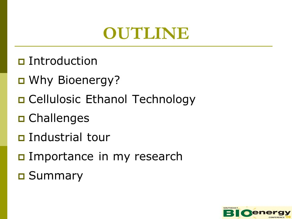 OUTLINE Introduction Why Bioenergy Cellulosic Ethanol Technology