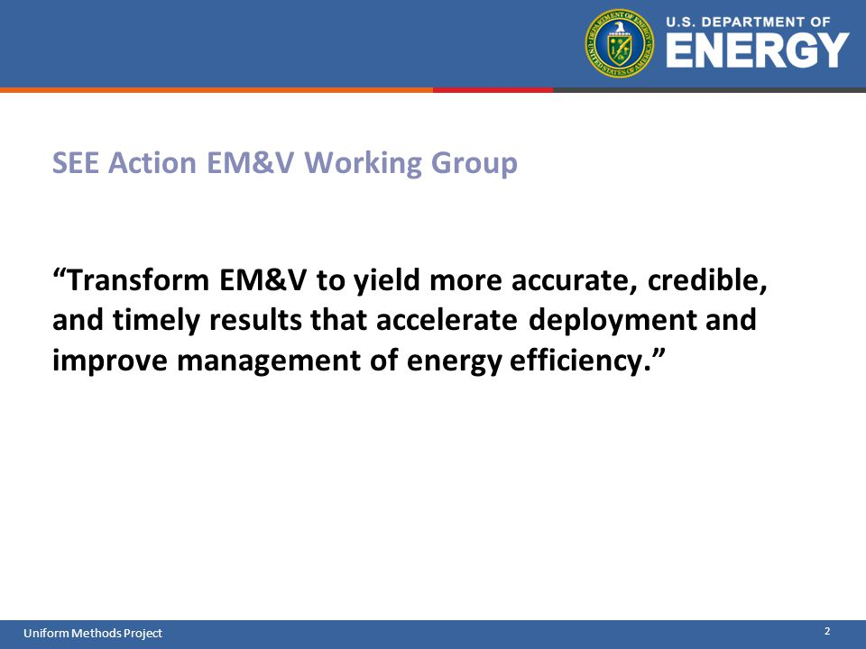 SEE Action EM&V Working Group Transform EM&V to yield more accurate, credible, and timely results that accelerate deployment and improve management of energy efficiency.