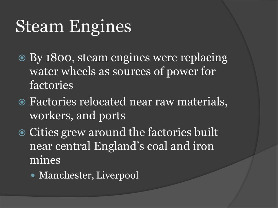 Steam Engines By 1800, steam engines were replacing water wheels as sources of power for factories.