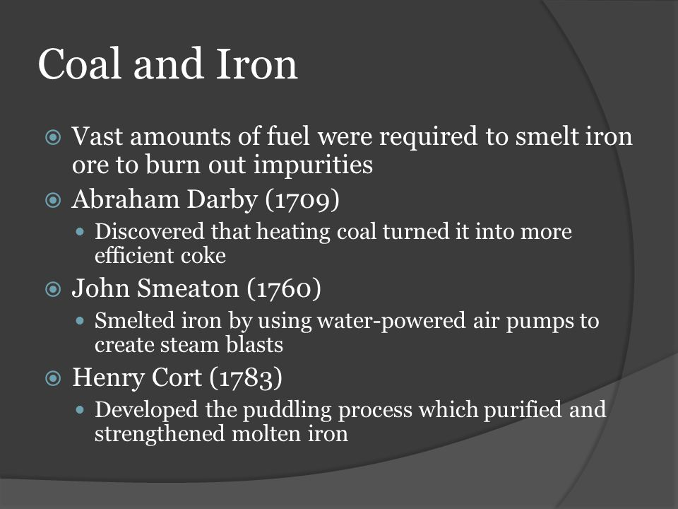 Coal and Iron Vast amounts of fuel were required to smelt iron ore to burn out impurities. Abraham Darby (1709)