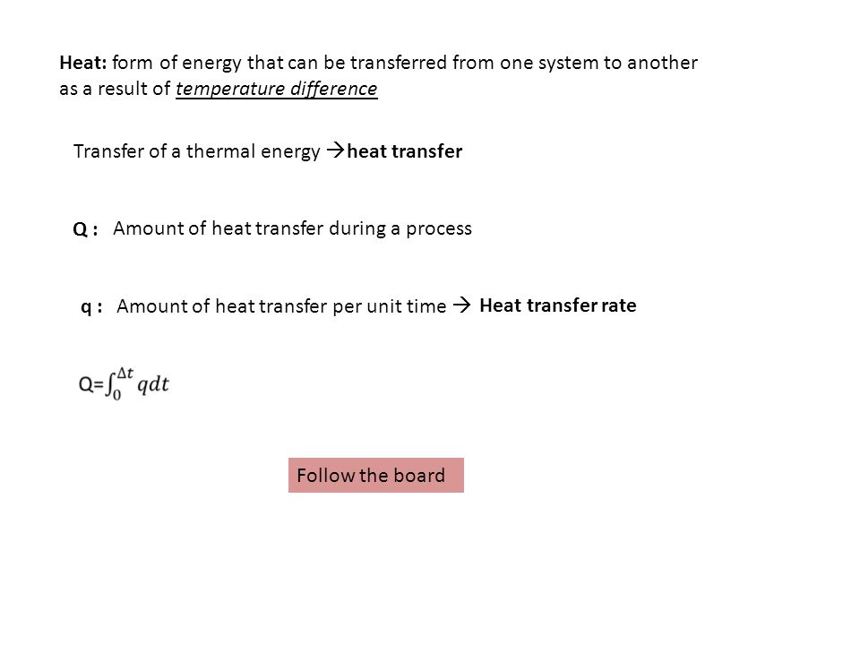 Heat: form of energy that can be transferred from one system to another as a result of temperature difference