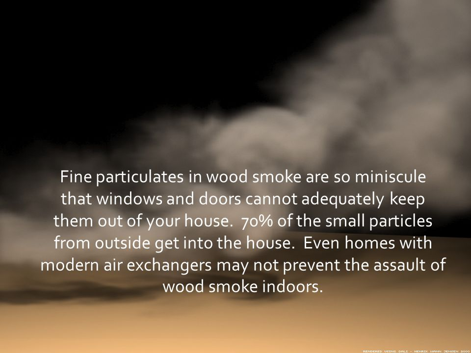 Fine particulates in wood smoke are so miniscule that windows and doors cannot adequately keep them out of your house.