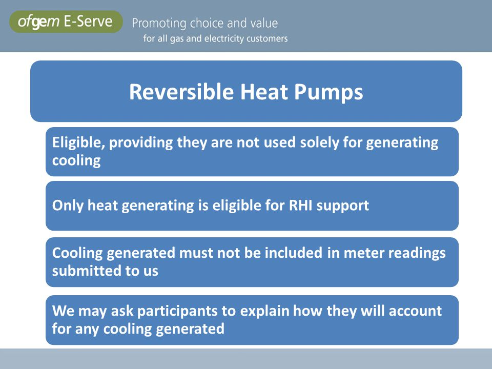 Reversible Heat Pumps Eligible, providing they are not used solely for generating cooling. Only heat generating is eligible for RHI support.