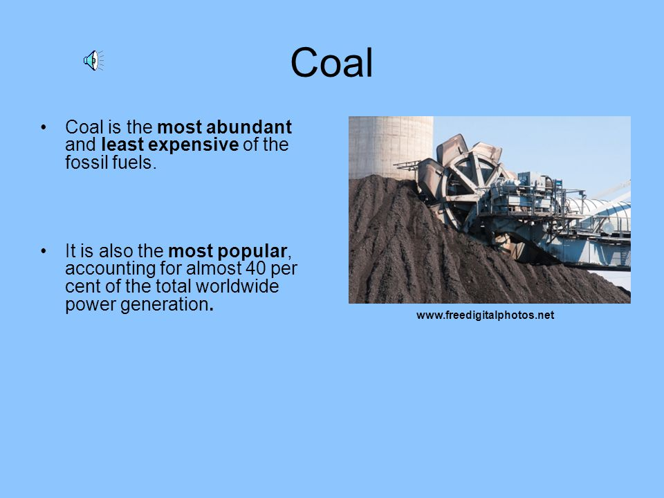 Coal Coal is the most abundant and least expensive of the fossil fuels.