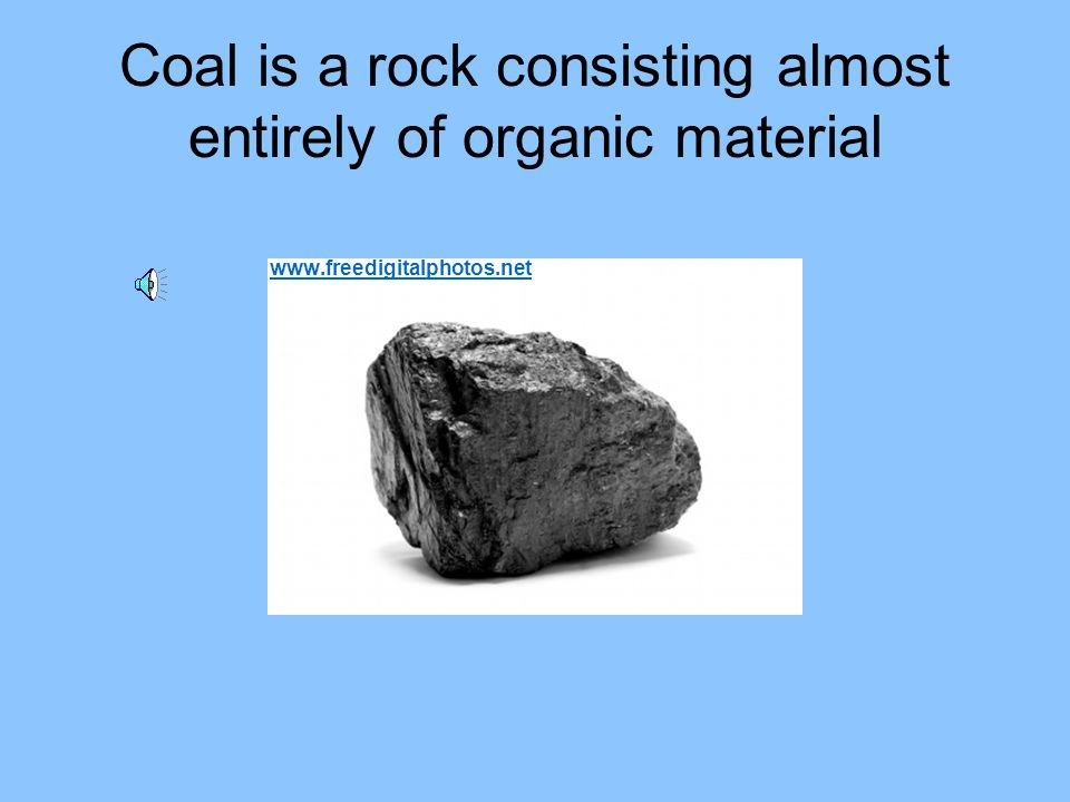 Coal is a rock consisting almost entirely of organic material
