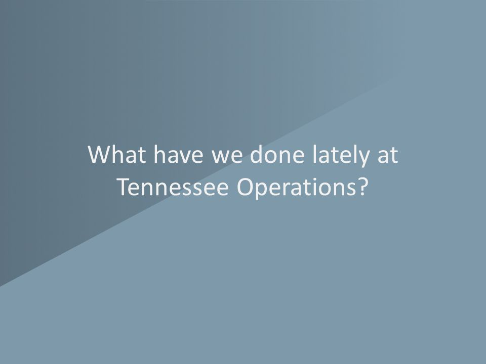 What have we done lately at Tennessee Operations