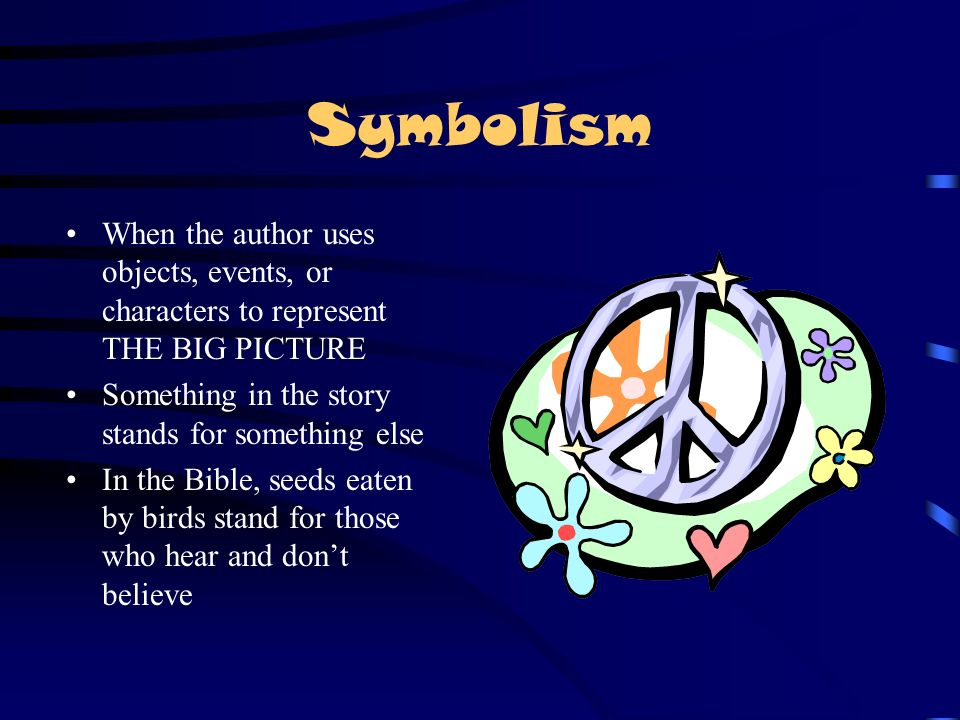 Symbolism When the author uses objects, events, or characters to represent THE BIG PICTURE. Something in the story stands for something else.