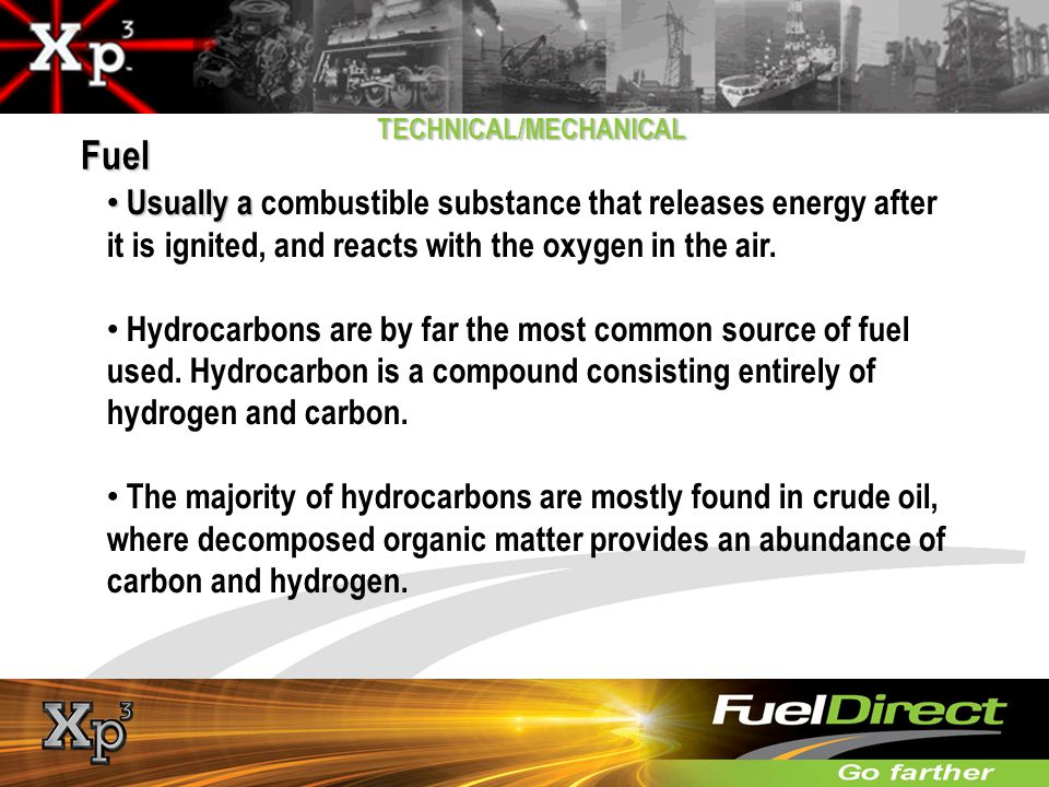 Fuel TECHNICAL/MECHANICAL. Usually a combustible substance that releases energy after it is ignited, and reacts with the oxygen in the air.