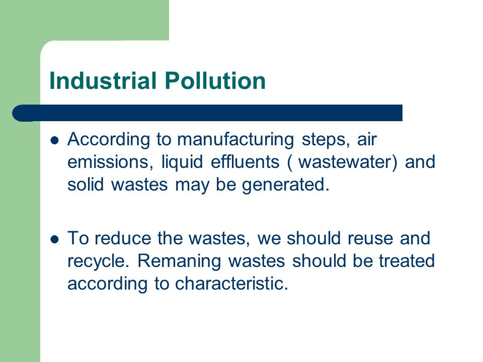 Industrial Pollution According to manufacturing steps, air emissions, liquid effluents ( wastewater) and solid wastes may be generated.
