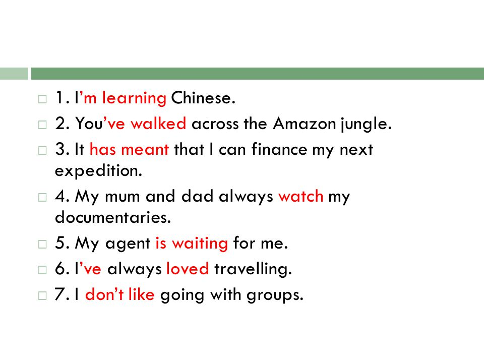 1. I'm learning Chinese. 2. You've walked across the Amazon jungle. 3. It has meant that I can finance my next expedition.