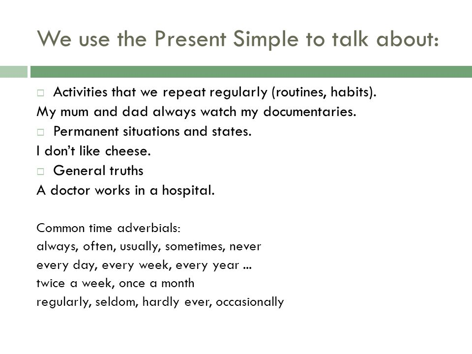 We use the Present Simple to talk about: