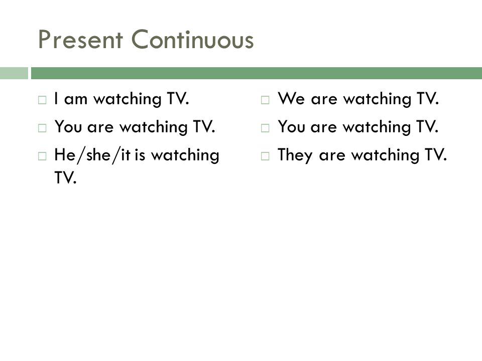 Present Continuous I am watching TV. You are watching TV.