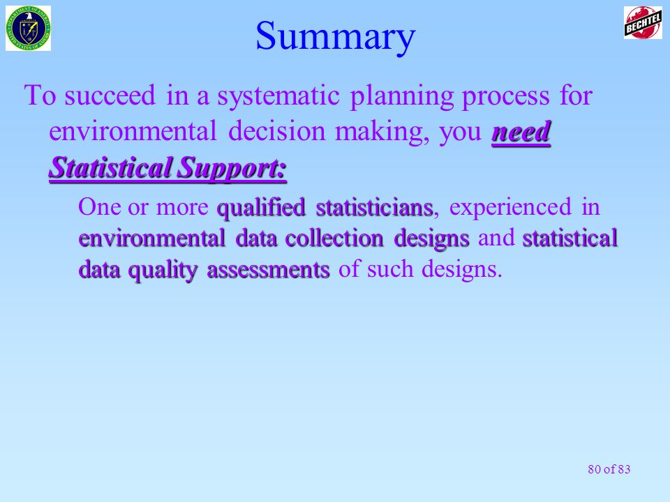 Summary To succeed in a systematic planning process for environmental decision making, you need Statistical Support: