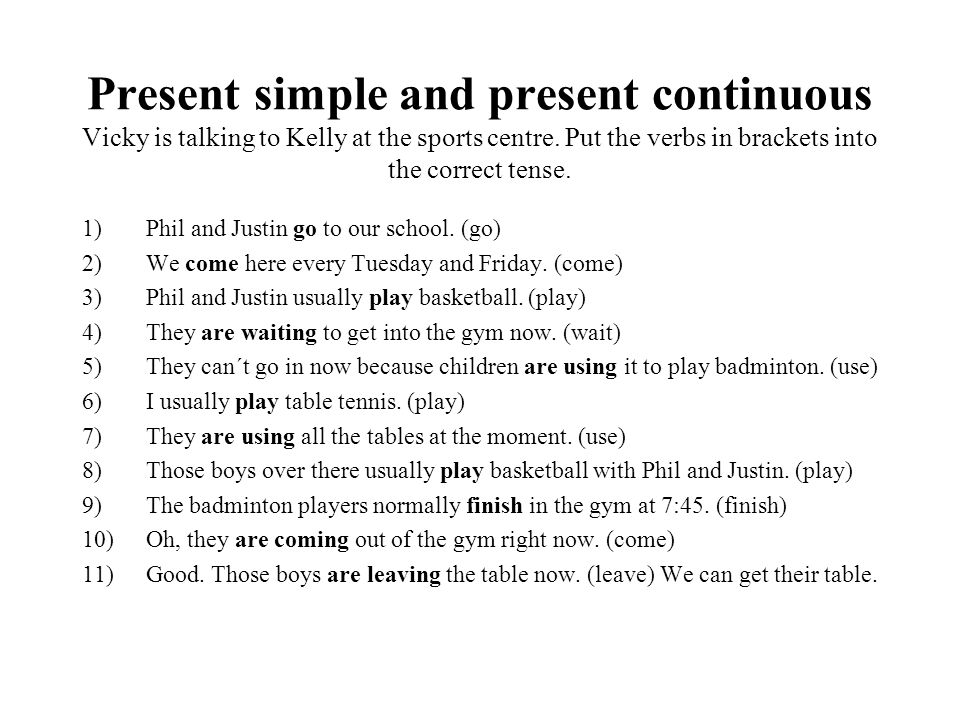 Present simple and present continuous Vicky is talking to Kelly at the sports centre. Put the verbs in brackets into the correct tense.