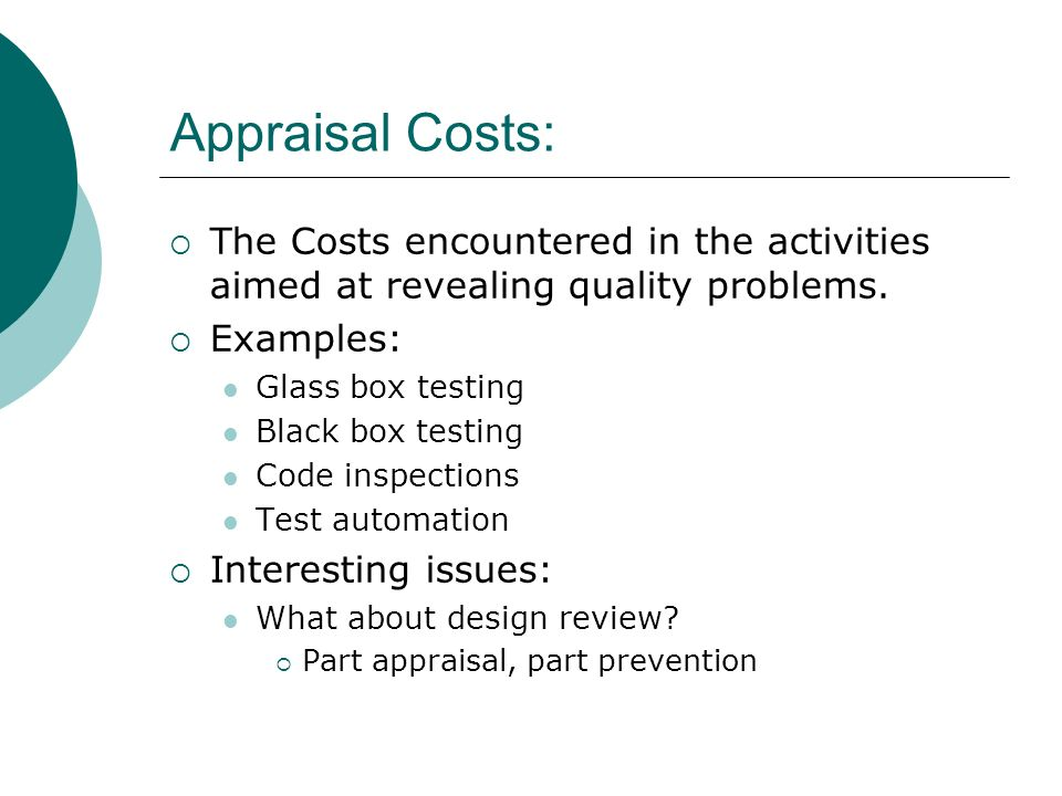 Appraisal Costs: The Costs encountered in the activities aimed at revealing quality problems. Examples: