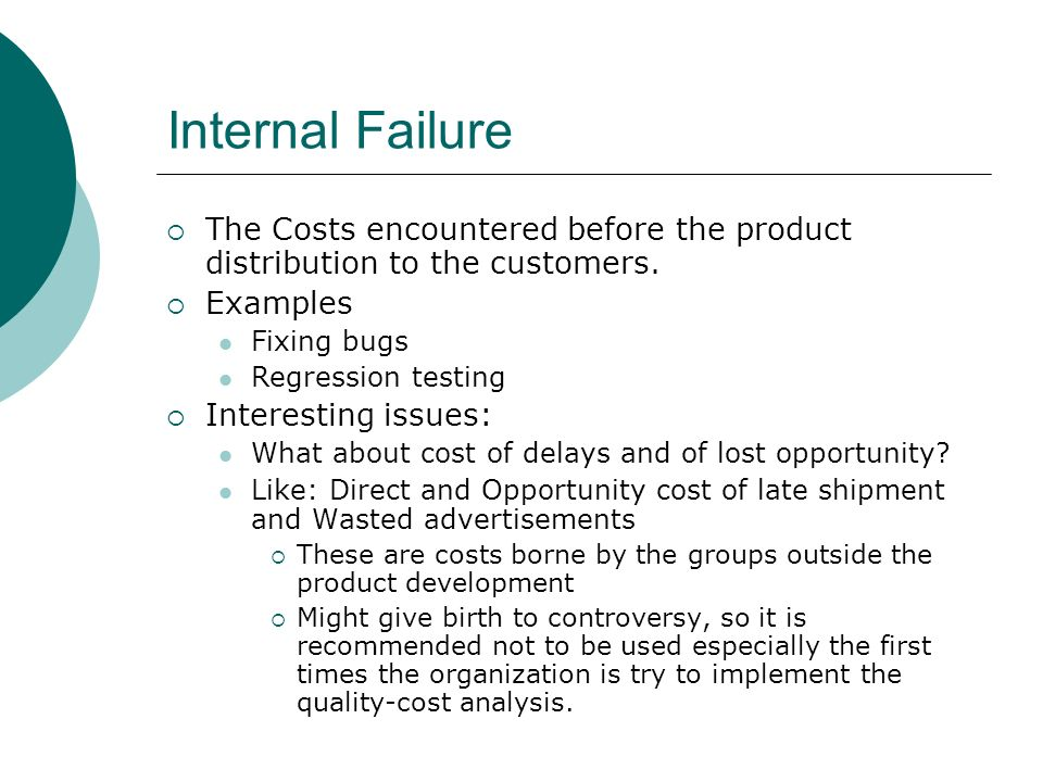 Internal Failure The Costs encountered before the product distribution to the customers. Examples.