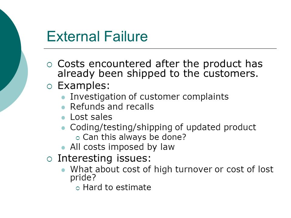 External Failure Costs encountered after the product has already been shipped to the customers. Examples: