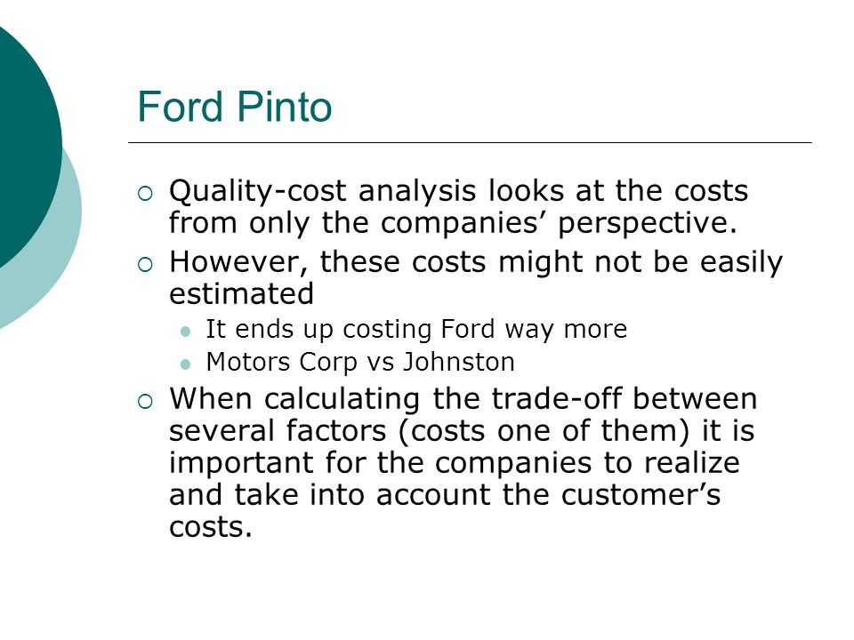 Ford Pinto Quality-cost analysis looks at the costs from only the companies' perspective. However, these costs might not be easily estimated.