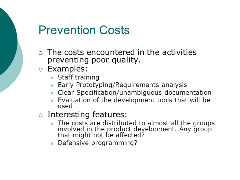 Prevention Costs The costs encountered in the activities preventing poor quality. Examples: Staff training.